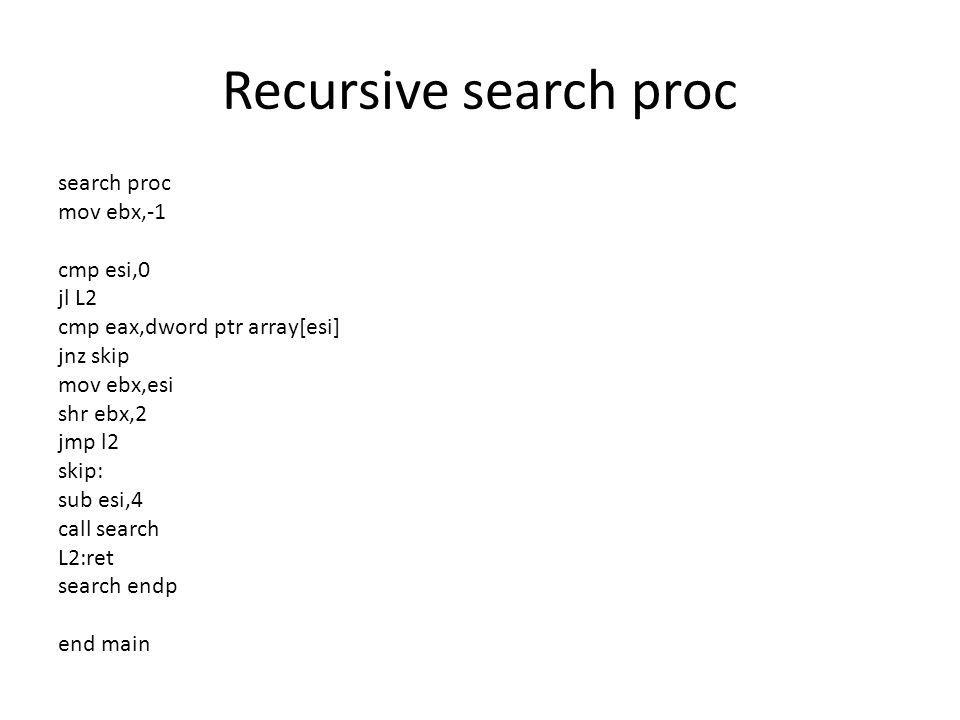 Recursive search proc search proc mov ebx,-1 cmp esi,0 jl L2 cmp eax,dword ptr array[esi] jnz skip mov ebx,esi shr ebx,2 jmp l2 skip: sub esi,4 call search L2:ret search endp end main