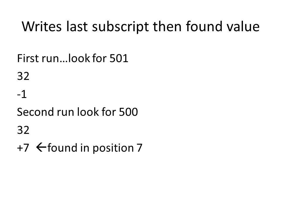 Writes last subscript then found value First run…look for 501 32 Second run look for 500 32 +7 found in position 7
