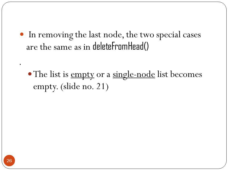 In removing the last node, the two special cases are the same as in deleteFromHead().