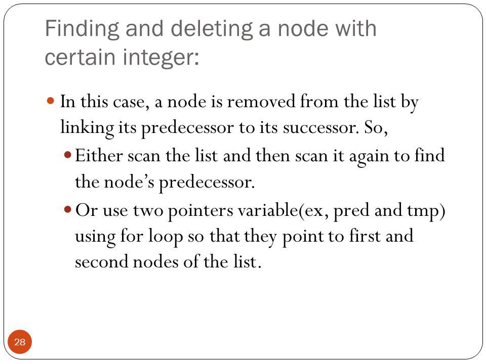 Finding and deleting a node with certain integer: In this case, a node is removed from the list by linking its predecessor to its successor.