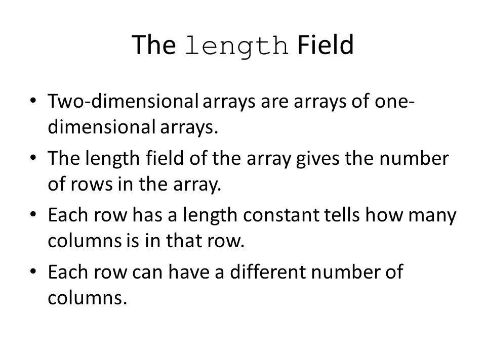 The length Field Two-dimensional arrays are arrays of one- dimensional arrays.