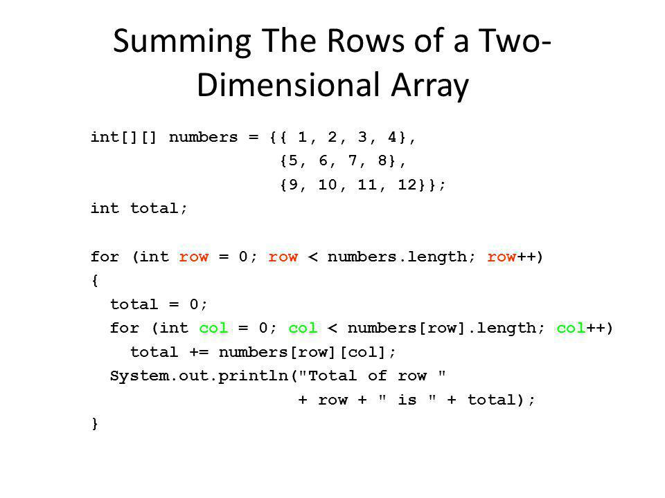 Summing The Rows of a Two- Dimensional Array int[][] numbers = {{ 1, 2, 3, 4}, {5, 6, 7, 8}, {9, 10, 11, 12}}; int total; for (int row = 0; row < numbers.length; row++) { total = 0; for (int col = 0; col < numbers[row].length; col++) total += numbers[row][col]; System.out.println( Total of row + row + is + total); }