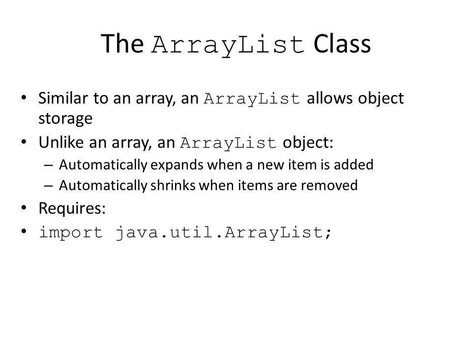 The ArrayList Class Similar to an array, an ArrayList allows object storage Unlike an array, an ArrayList object: – Automatically expands when a new item is added – Automatically shrinks when items are removed Requires: import java.util.ArrayList;