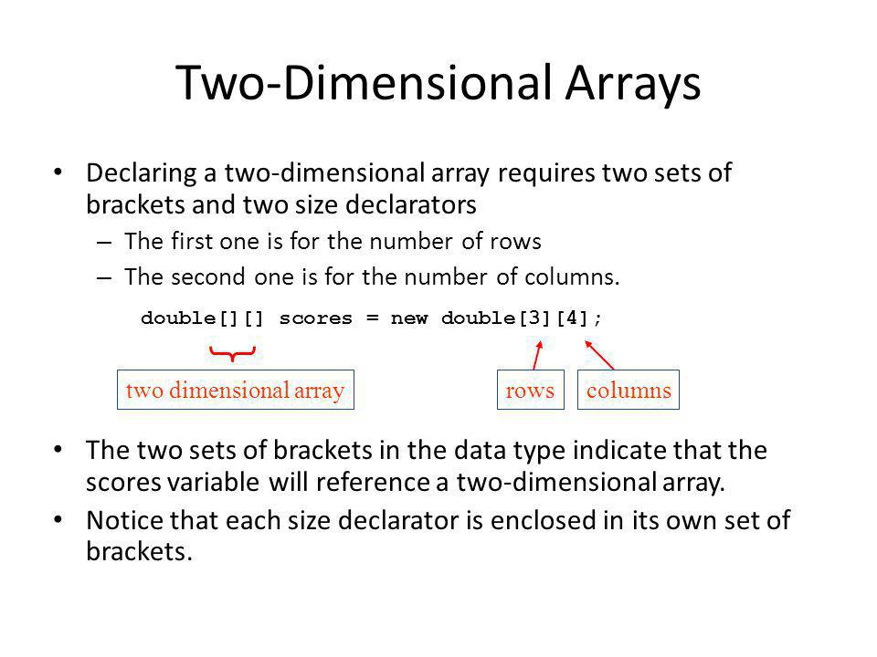 Declaring a two-dimensional array requires two sets of brackets and two size declarators – The first one is for the number of rows – The second one is for the number of columns.