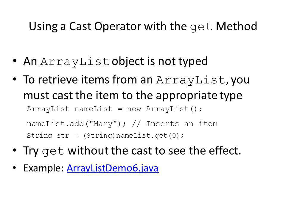 Using a Cast Operator with the get Method An ArrayList object is not typed To retrieve items from an ArrayList, you must cast the item to the appropriate type ArrayList nameList = new ArrayList(); nameList.add( Mary ); // Inserts an item String str = (String)nameList.get(0); Try get without the cast to see the effect.