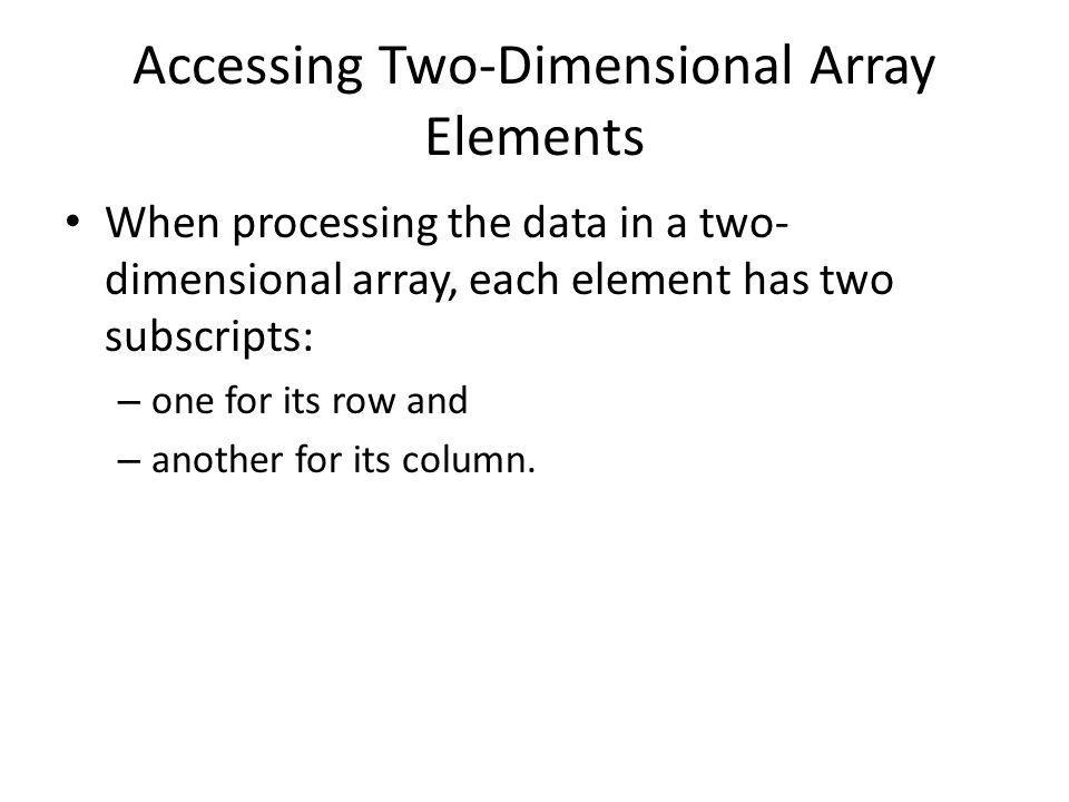 Accessing Two-Dimensional Array Elements When processing the data in a two- dimensional array, each element has two subscripts: – one for its row and – another for its column.