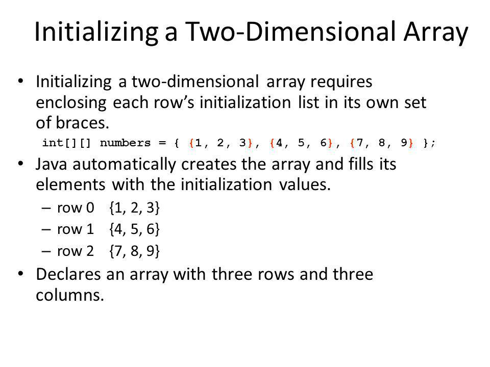 Initializing a Two-Dimensional Array Initializing a two-dimensional array requires enclosing each rows initialization list in its own set of braces.