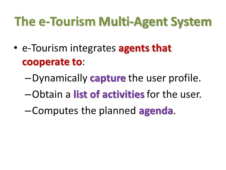 The e-Tourism Multi-Agent System flexible architecture The e-Tourism requires a flexible architecture : multiple users – To implement multiple users: New users should be able to enter the system at any time.