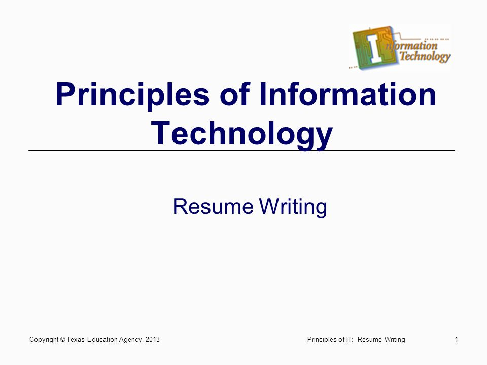 Principles of Information Technology Resume Writing Copyright © Texas Education Agency, 20131Principles of IT: Resume Writing