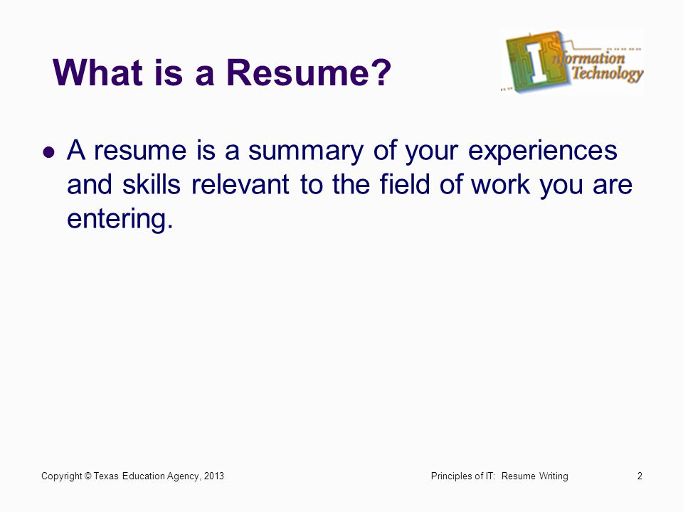 What is a Resume? A resume is a summary of your experiences and skills relevant to the field of work you are entering. Principles of IT: Resume Writin