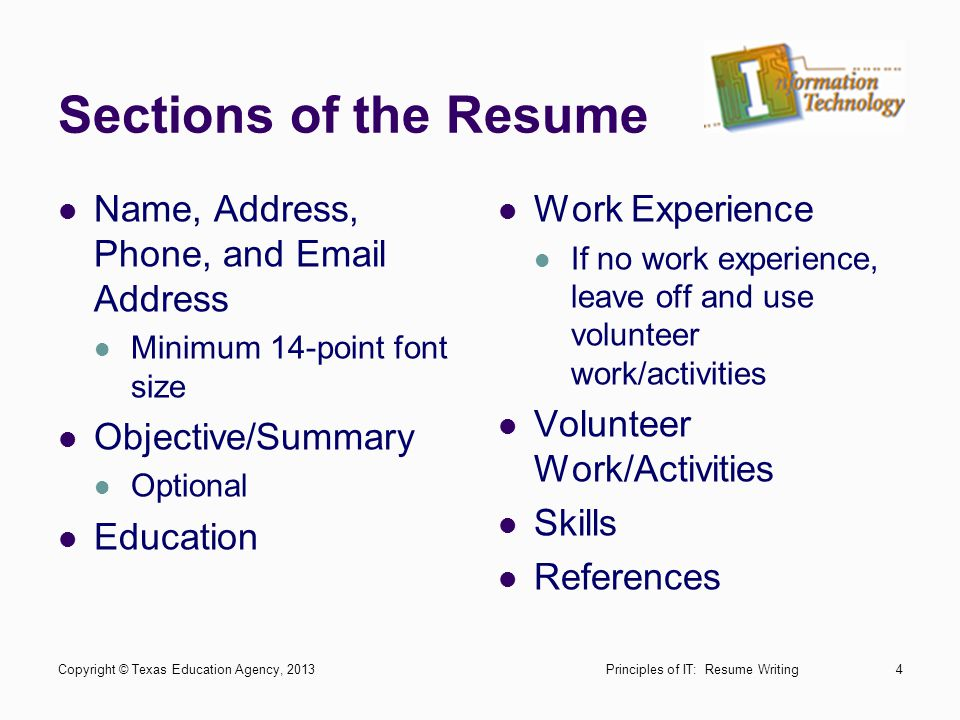 Sections of the Resume Name, Address, Phone, and Email Address Minimum 14-point font size Objective/Summary Optional Education Work Experience If no w