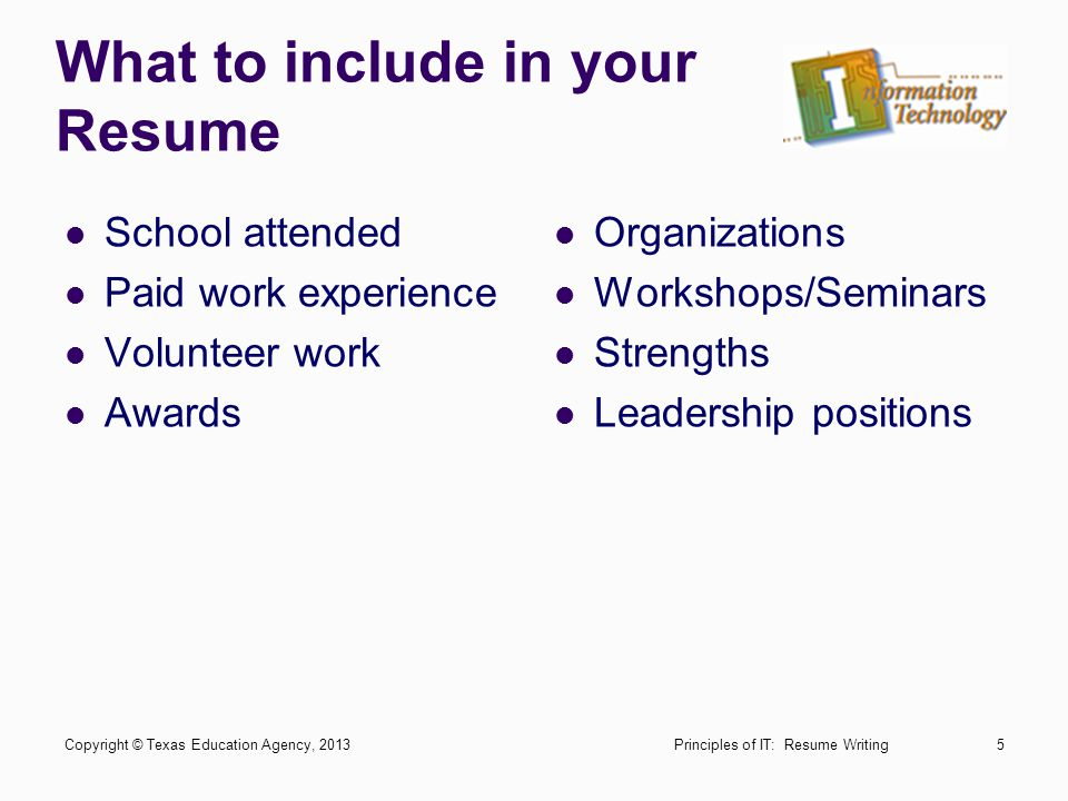 Preparing your Resume Make a list of your paid/volunteer work experiences Try to find accurate dates for the duration of time worked Write down any leadership positions or awards you have received Principles of IT: Resume WritingCopyright © Texas Education Agency, 20136