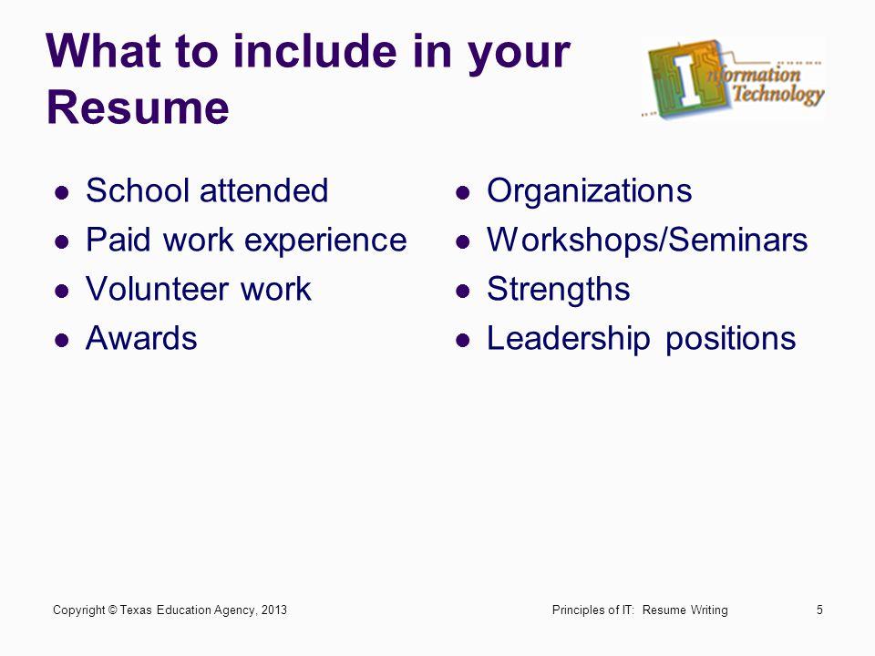 What to include in your Resume School attended Paid work experience Volunteer work Awards Organizations Workshops/Seminars Strengths Leadership positi