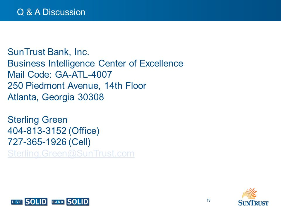 Q & A Discussion 19 SunTrust Bank, Inc. Business Intelligence Center of Excellence Mail Code: GA-ATL-4007 250 Piedmont Avenue, 14th Floor Atlanta, Geo