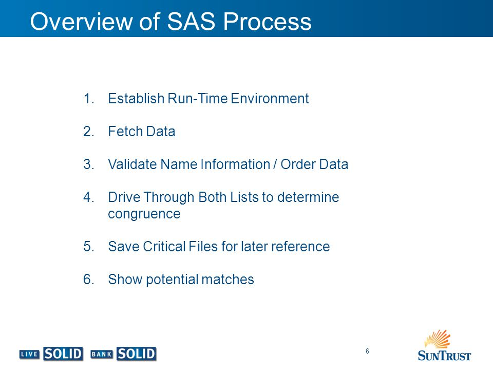 Overview of SAS Process 6 1.Establish Run-Time Environment 2.Fetch Data 3.Validate Name Information / Order Data 4.Drive Through Both Lists to determi