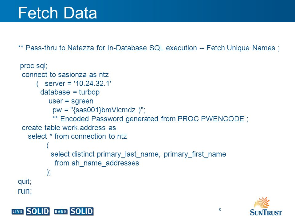 Fetch Data 8 ** Pass-thru to Netezza for In-Database SQL execution -- Fetch Unique Names ; proc sql; connect to sasionza as ntz ( server = '10.24.32.1