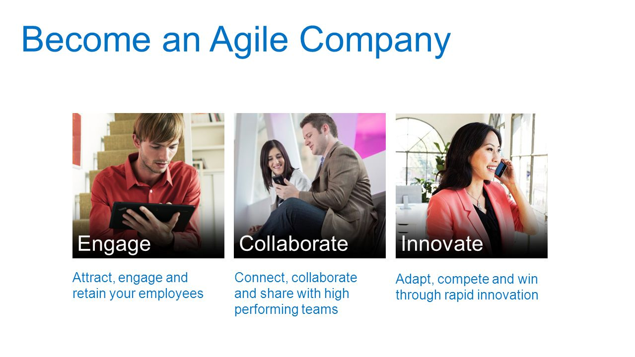 Become an Agile Company Innovate Engage Collaborate Attract, engage and retain your employees Connect, collaborate and share with high performing teams Adapt, compete and win through rapid innovation