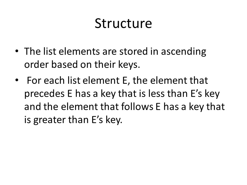 Structure The list elements are stored in ascending order based on their keys. For each list element E, the element that precedes E has a key that is