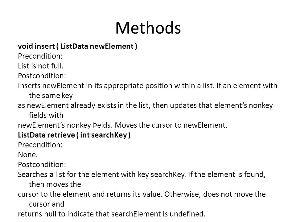 Methods void insert ( ListData newElement ) Precondition: List is not full. Postcondition: Inserts newElement in its appropriate position within a lis