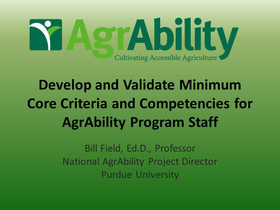 Goal Develop, validate, and introduce a recommended set of minimum core criteria and competencies for professionals providing AgrAbility-related services to individuals under the current provisions of the USDA AgrAbility Program funding authorization.