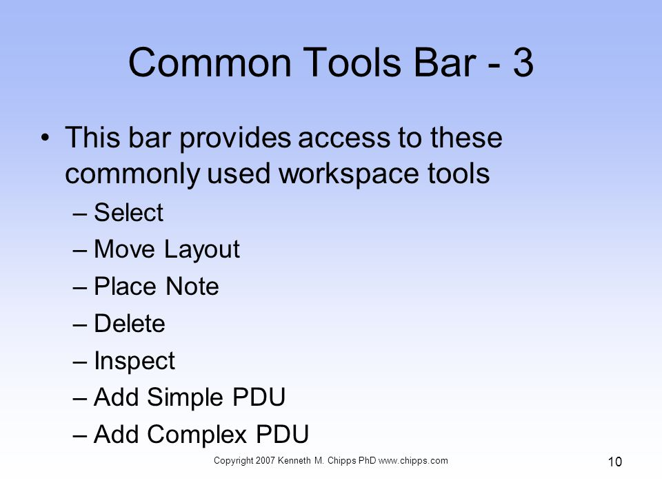 Common Tools Bar - 3 This bar provides access to these commonly used workspace tools –Select –Move Layout –Place Note –Delete –Inspect –Add Simple PDU –Add Complex PDU Copyright 2007 Kenneth M.