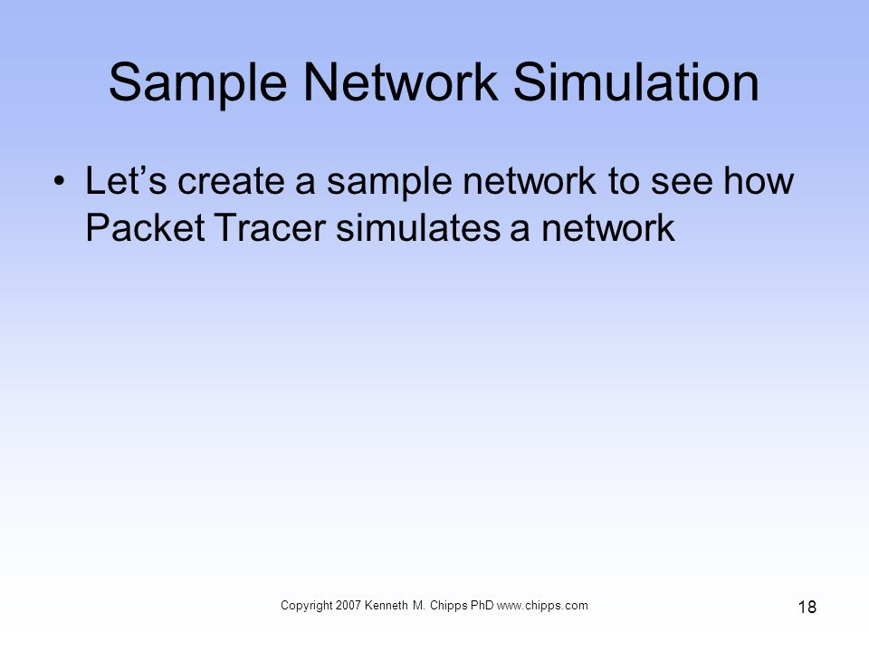 Sample Network Simulation Lets create a sample network to see how Packet Tracer simulates a network Copyright 2007 Kenneth M. Chipps PhD www.chipps.co