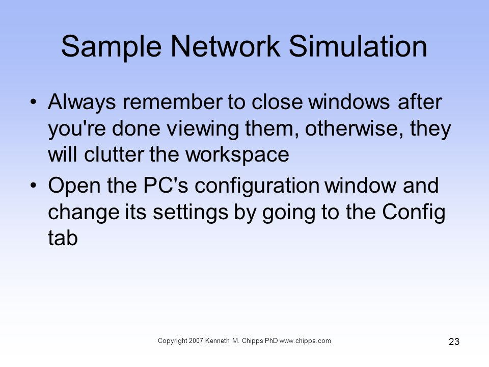 Sample Network Simulation Always remember to close windows after you re done viewing them, otherwise, they will clutter the workspace Open the PC s configuration window and change its settings by going to the Config tab Copyright 2007 Kenneth M.