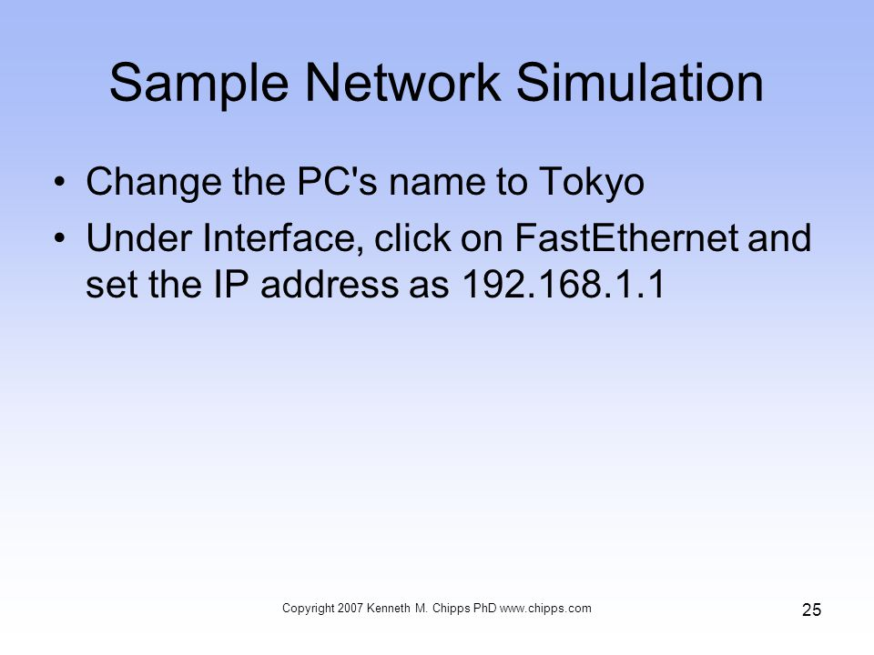 Sample Network Simulation Change the PC s name to Tokyo Under Interface, click on FastEthernet and set the IP address as 192.168.1.1 Copyright 2007 Kenneth M.
