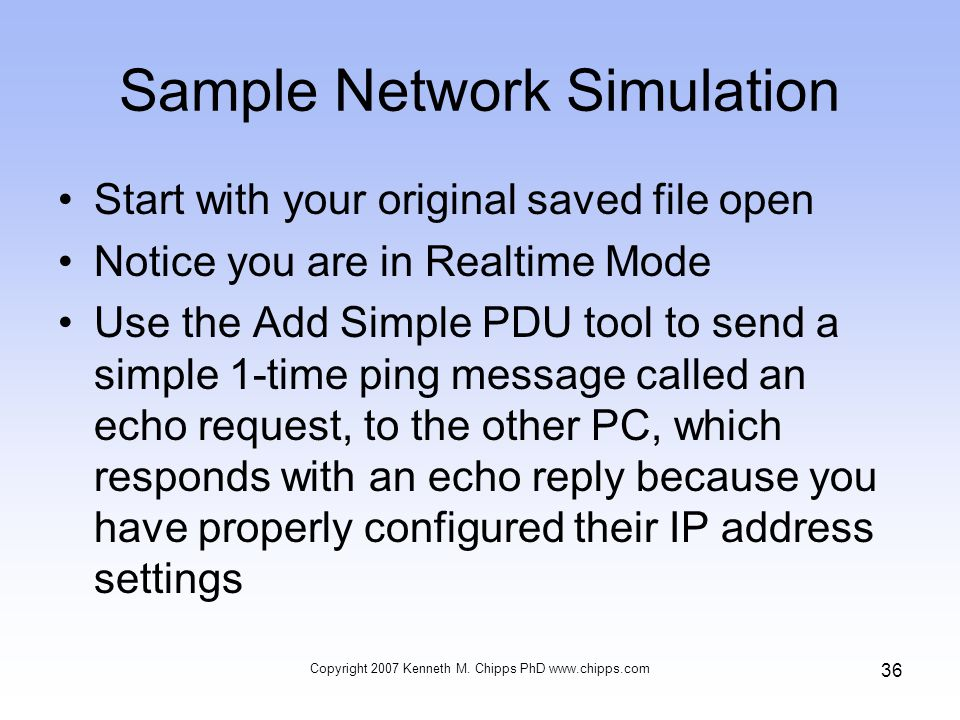 Sample Network Simulation Start with your original saved file open Notice you are in Realtime Mode Use the Add Simple PDU tool to send a simple 1-time ping message called an echo request, to the other PC, which responds with an echo reply because you have properly configured their IP address settings Copyright 2007 Kenneth M.