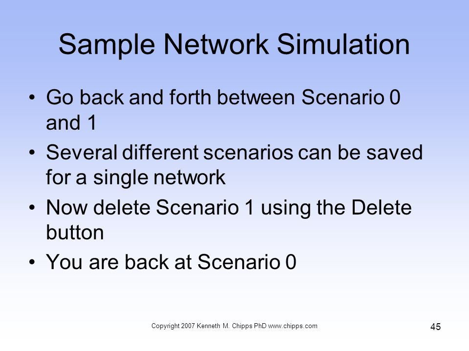 Sample Network Simulation Go back and forth between Scenario 0 and 1 Several different scenarios can be saved for a single network Now delete Scenario 1 using the Delete button You are back at Scenario 0 Copyright 2007 Kenneth M.