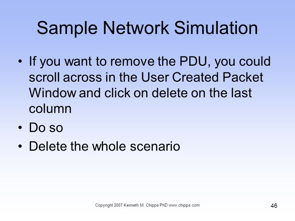 Sample Network Simulation If you want to remove the PDU, you could scroll across in the User Created Packet Window and click on delete on the last column Do so Delete the whole scenario Copyright 2007 Kenneth M.