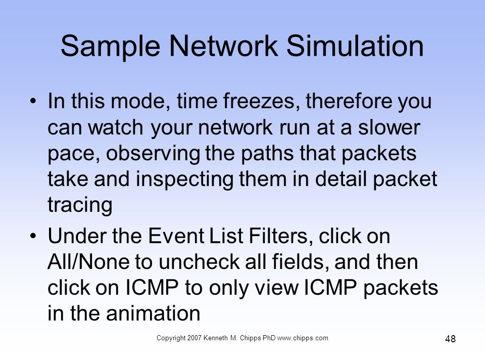 Sample Network Simulation In this mode, time freezes, therefore you can watch your network run at a slower pace, observing the paths that packets take and inspecting them in detail packet tracing Under the Event List Filters, click on All/None to uncheck all fields, and then click on ICMP to only view ICMP packets in the animation Copyright 2007 Kenneth M.