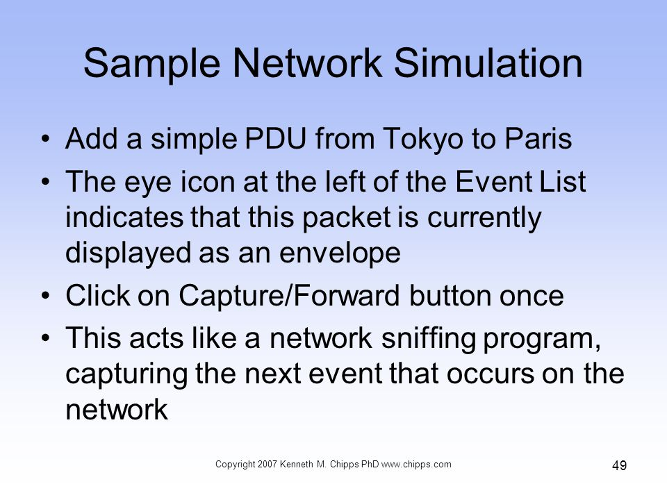 Sample Network Simulation Add a simple PDU from Tokyo to Paris The eye icon at the left of the Event List indicates that this packet is currently displayed as an envelope Click on Capture/Forward button once This acts like a network sniffing program, capturing the next event that occurs on the network Copyright 2007 Kenneth M.