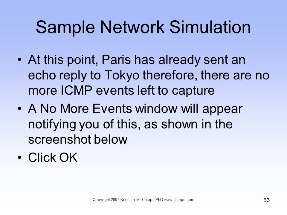 Sample Network Simulation At this point, Paris has already sent an echo reply to Tokyo therefore, there are no more ICMP events left to capture A No More Events window will appear notifying you of this, as shown in the screenshot below Click OK Copyright 2007 Kenneth M.