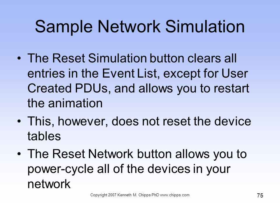Sample Network Simulation The Reset Simulation button clears all entries in the Event List, except for User Created PDUs, and allows you to restart the animation This, however, does not reset the device tables The Reset Network button allows you to power-cycle all of the devices in your network Copyright 2007 Kenneth M.