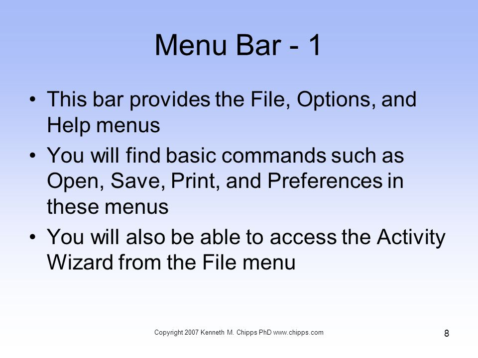Menu Bar - 1 This bar provides the File, Options, and Help menus You will find basic commands such as Open, Save, Print, and Preferences in these menus You will also be able to access the Activity Wizard from the File menu Copyright 2007 Kenneth M.