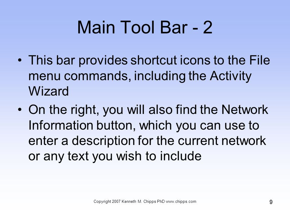 Main Tool Bar - 2 This bar provides shortcut icons to the File menu commands, including the Activity Wizard On the right, you will also find the Network Information button, which you can use to enter a description for the current network or any text you wish to include Copyright 2007 Kenneth M.