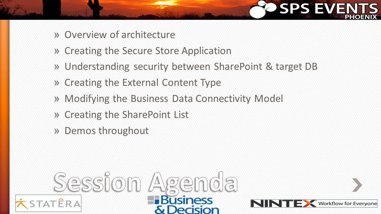 » Overview of architecture » Creating the Secure Store Application » Understanding security between SharePoint & target DB » Creating the External Content Type » Modifying the Business Data Connectivity Model » Creating the SharePoint List » Demos throughout