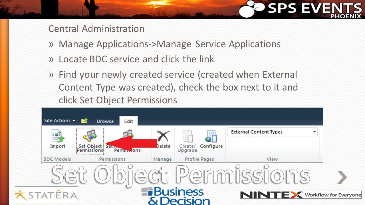 Central Administration » Manage Applications->Manage Service Applications » Locate BDC service and click the link » Find your newly created service (created when External Content Type was created), check the box next to it and click Set Object Permissions