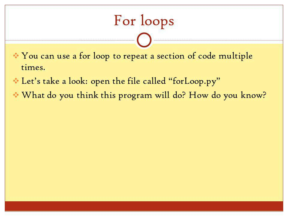 For loops You can use a for loop to repeat a section of code multiple times.