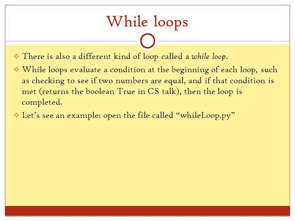 whileLoop.py Youve seen most of this syntax before, but there are some things that are new while x > 5: Each time the loop begins, the computer checks to make sure that x is greater than 10.