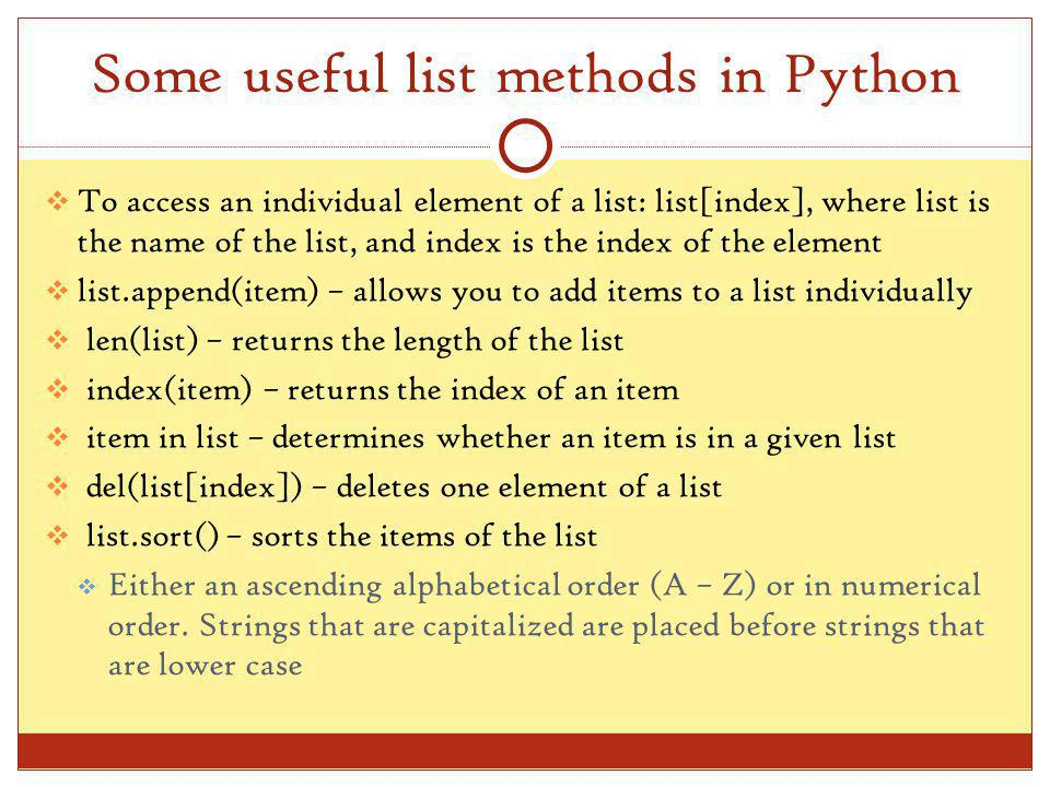 Some useful list methods in Python To access an individual element of a list: list[index], where list is the name of the list, and index is the index of the element list.append(item) – allows you to add items to a list individually len(list) – returns the length of the list index(item) – returns the index of an item item in list – determines whether an item is in a given list del(list[index]) – deletes one element of a list list.sort() – sorts the items of the list Either an ascending alphabetical order (A – Z) or in numerical order.