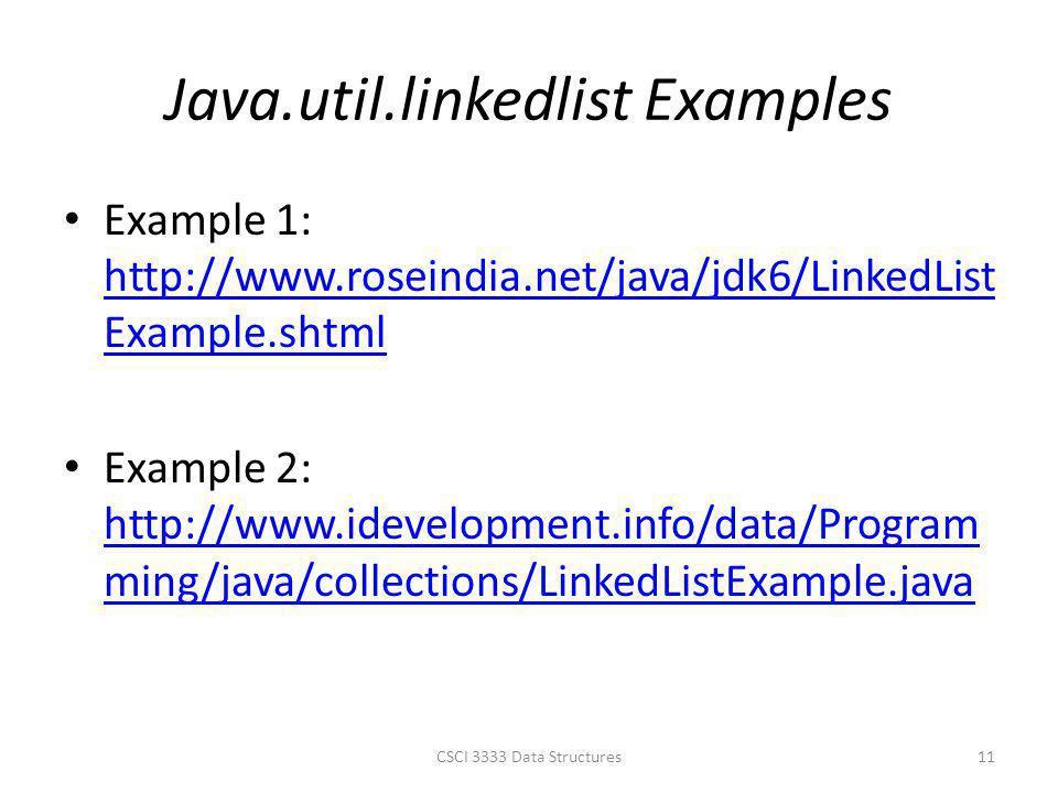 Java.util.linkedlist Examples CSCI 3333 Data Structures11 Example 1: http://www.roseindia.net/java/jdk6/LinkedList Example.shtml http://www.roseindia.net/java/jdk6/LinkedList Example.shtml Example 2: http://www.idevelopment.info/data/Program ming/java/collections/LinkedListExample.java http://www.idevelopment.info/data/Program ming/java/collections/LinkedListExample.java