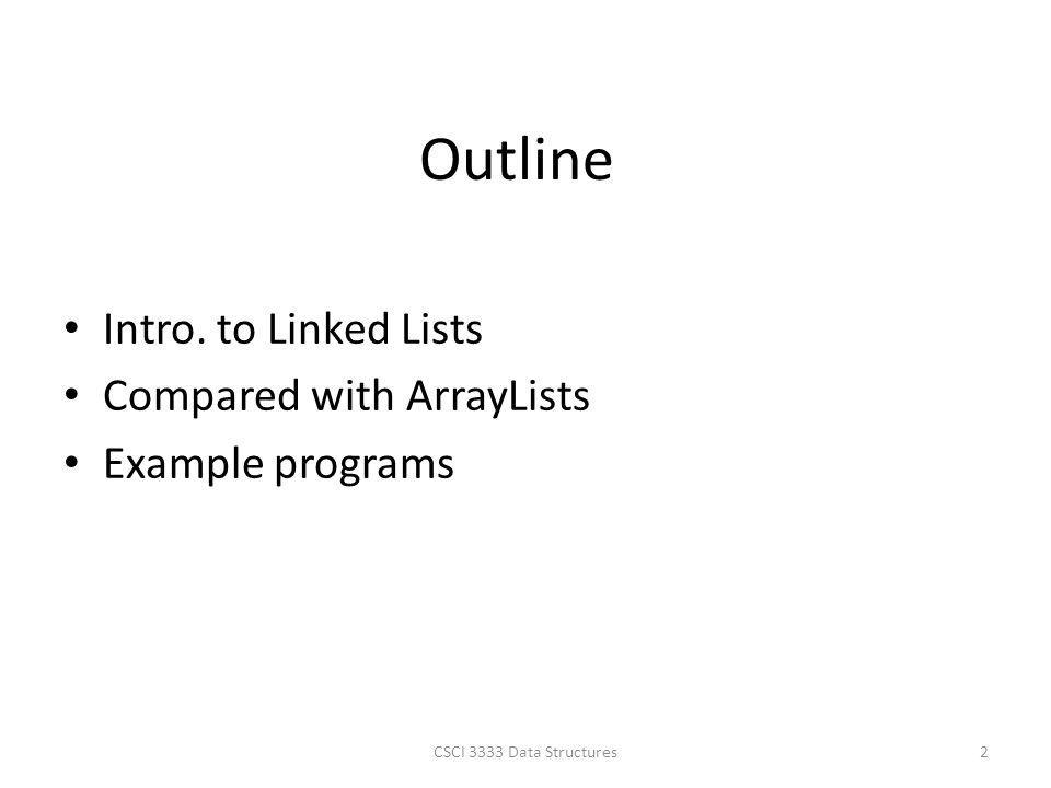 Outline Intro. to Linked Lists Compared with ArrayLists Example programs CSCI 3333 Data Structures2