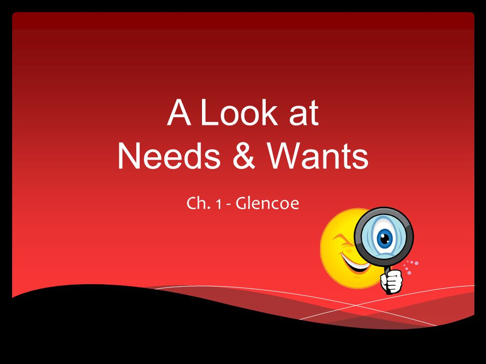 A Look at Needs & Wants Ch. 1 - Glencoe