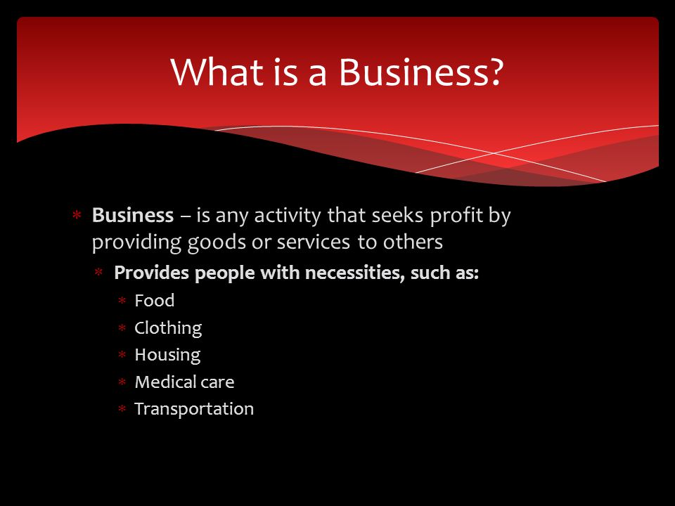 Business – is any activity that seeks profit by providing goods or services to others Provides people with necessities, such as: Food Clothing Housing Medical care Transportation What is a Business?