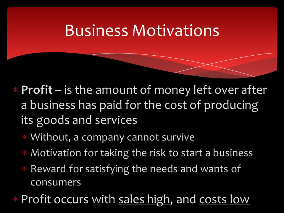 Profit – is the amount of money left over after a business has paid for the cost of producing its goods and services Without, a company cannot survive Motivation for taking the risk to start a business Reward for satisfying the needs and wants of consumers Profit occurs with sales high, and costs low Business Motivations