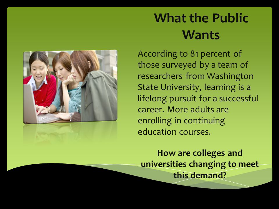 What the Public Wants According to 81 percent of those surveyed by a team of researchers from Washington State University, learning is a lifelong pursuit for a successful career.