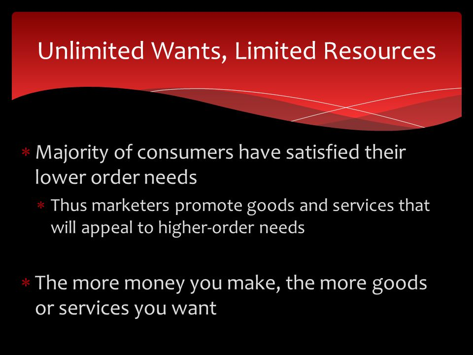 Majority of consumers have satisfied their lower order needs Thus marketers promote goods and services that will appeal to higher-order needs The more money you make, the more goods or services you want Unlimited Wants, Limited Resources