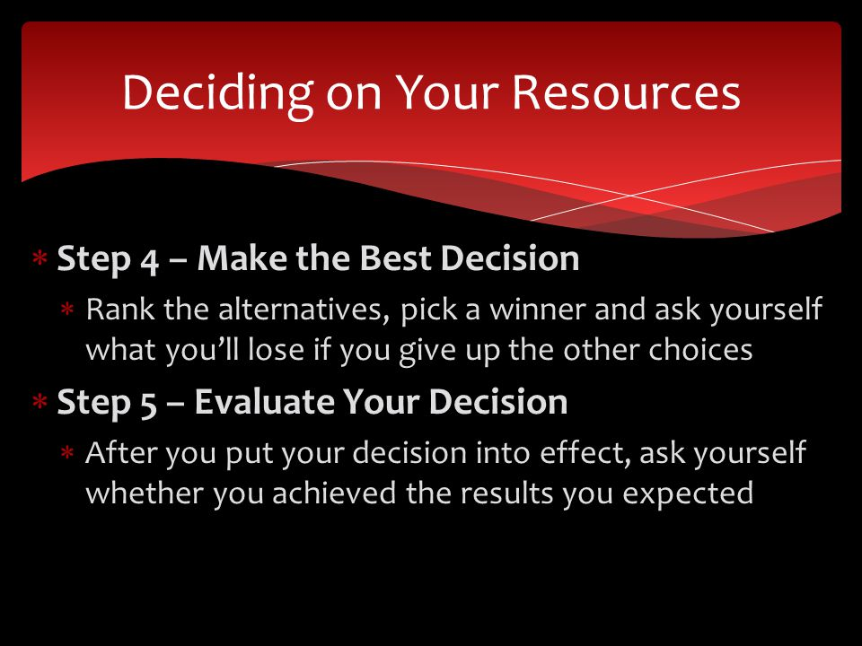 Step 4 – Make the Best Decision Rank the alternatives, pick a winner and ask yourself what youll lose if you give up the other choices Step 5 – Evaluate Your Decision After you put your decision into effect, ask yourself whether you achieved the results you expected Deciding on Your Resources